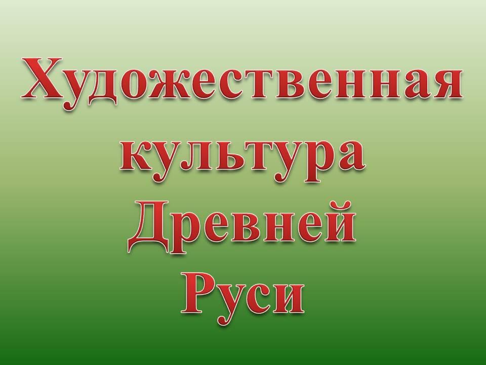 Презентация на тему Художественная культура Древней Руси